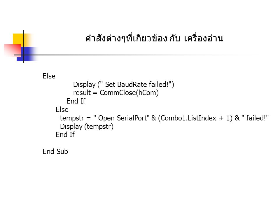 คำสั่งต่างๆที่เกี่ยวข้อง กับ เครื่องอ่าน Private Sub cmdDisCon_Click() result = SetBaudRate(hCom, 0, 255) If result = 0 Then result = CommClose(hCom) cmdConncet.Enabled = True cmdDisCon.Enabled = False End If End Sub
