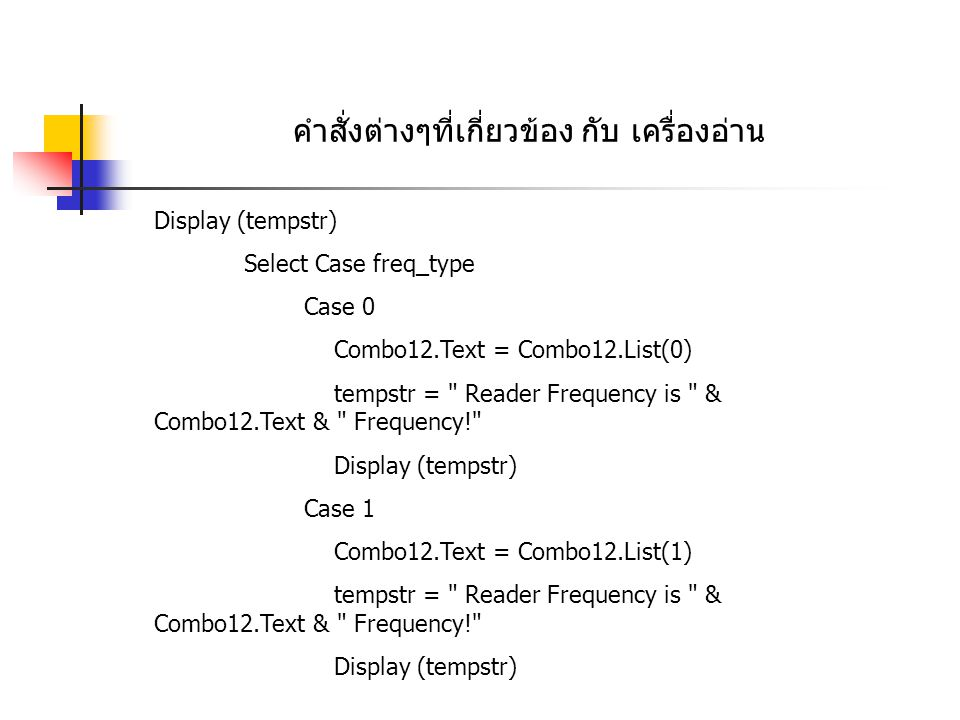 คำสั่งต่างๆที่เกี่ยวข้อง กับ เครื่องอ่าน Case 2 Combo12.Text = Combo12.List(2) tempstr = Reader Frequency is & Combo12.Text & Frequency! Display (tempstr) Case Else Combo12.Text = Combo12.List(3) tempstr = Unknown Frequency! Display (tempstr) End Select