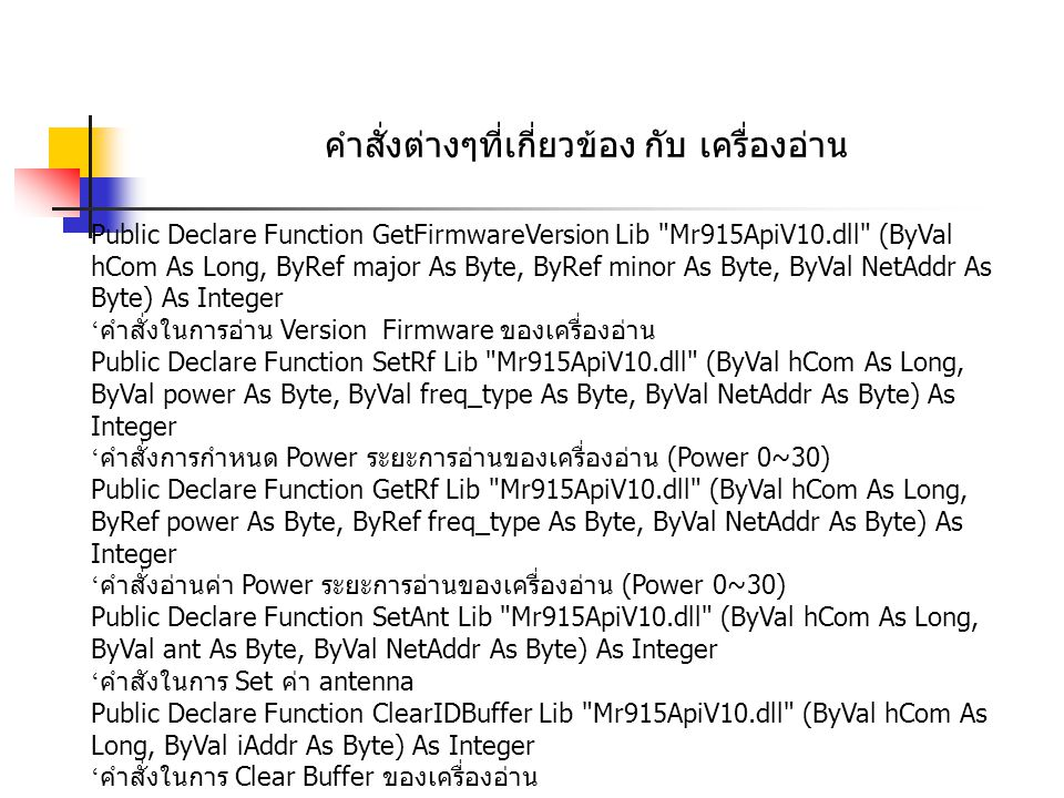 คำสั่งต่างๆที่เกี่ยวข้อง กับ เครื่องอ่าน Public Declare Function GetFirmwareVersion Lib Mr915ApiV10.dll (ByVal hCom As Long, ByRef major As Byte, ByRef minor As Byte, ByVal NetAddr As Byte) As Integer ' คำสั่งในการอ่าน Version Firmware ของเครื่องอ่าน Public Declare Function SetRf Lib Mr915ApiV10.dll (ByVal hCom As Long, ByVal power As Byte, ByVal freq_type As Byte, ByVal NetAddr As Byte) As Integer ' คำสั่งการกำหนด Power ระยะการอ่านของเครื่องอ่าน (Power 0~30) Public Declare Function GetRf Lib Mr915ApiV10.dll (ByVal hCom As Long, ByRef power As Byte, ByRef freq_type As Byte, ByVal NetAddr As Byte) As Integer ' คำสั่งอ่านค่า Power ระยะการอ่านของเครื่องอ่าน (Power 0~30) Public Declare Function SetAnt Lib Mr915ApiV10.dll (ByVal hCom As Long, ByVal ant As Byte, ByVal NetAddr As Byte) As Integer ' คำสังในการ Set ค่า antenna Public Declare Function ClearIDBuffer Lib Mr915ApiV10.dll (ByVal hCom As Long, ByVal iAddr As Byte) As Integer ' คำสั่งในการ Clear Buffer ของเครื่องอ่าน