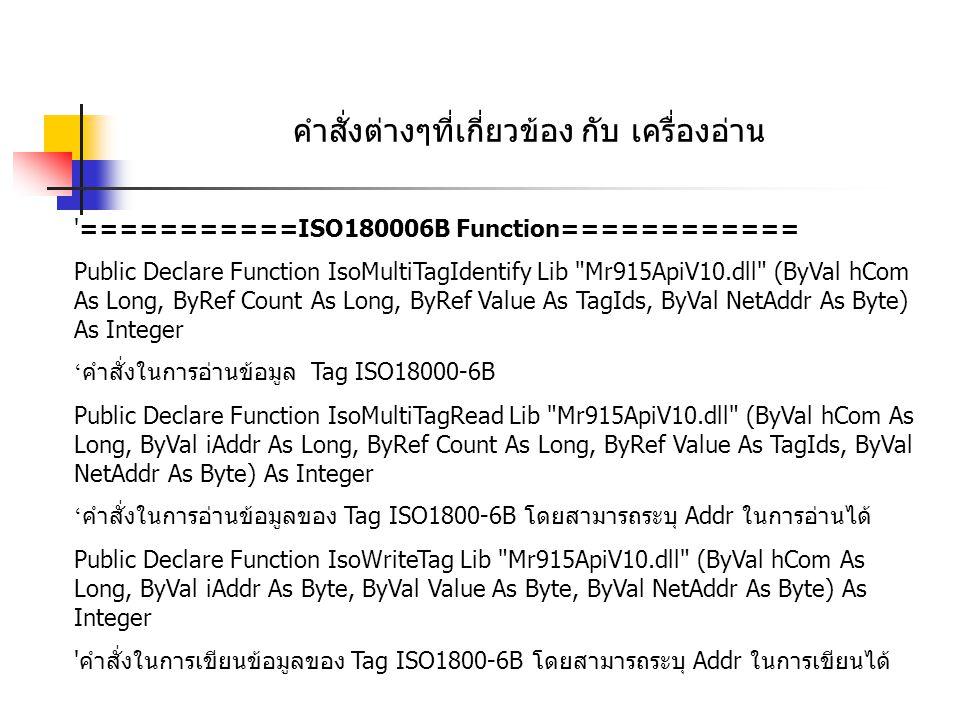 คำสั่งต่างๆที่เกี่ยวข้อง กับ เครื่องอ่าน '===========ISO180006B Function============ Public Declare Function IsoMultiTagIdentify Lib