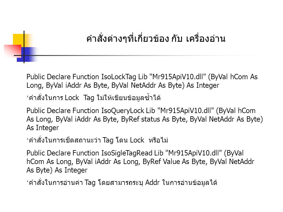 คำสั่งต่างๆที่เกี่ยวข้อง กับ เครื่องอ่าน ===========EPC GEN2 Function========== Public Declare Function Gen2MultiTagIdentify Lib Mr915ApiV10.dll (ByVal hCom As Long, ByRef Count As Long, ByRef Value As TagIds, ByVal NetAddr As Byte) As Integer คำสั่งในการอ่านข้อมูล Tag EPC Gen2 Public Declare Function Gen2LockTag Lib Mr915ApiV10.dll (ByVal hCom As Long, ByVal MemBank As Byte, ByVal NetAddr As Byte) As Integer คำสั่งในการ Lock Tag ใม่ให้เขียนข้อมูลซ้ำได้ Public Declare Function Gen2KillTag Lib Mr915ApiV10.dll (ByVal hCom As Long, ByVal PassWord As Long, ByVal NetAddr As Byte) As Integer ' คำสั่งในการทำลาย Tag ( เมื่อใช้คำสั่งนี้แล้ว Tag จะไม่สามารถเกลับมาใช้งานได้อีก ) Public Declare Function Gen2InitEPC Lib Mr915ApiV10.dll (ByVal hCom As Long, ByVal WordCount As Byte, ByVal NetAddr As Byte) As Integer ' คำสั่งในการ initial Tag