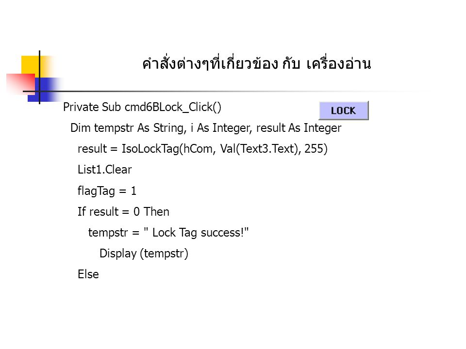 คำสั่งต่างๆที่เกี่ยวข้อง กับ เครื่องอ่าน Private Sub cmd6BLock_Click() Dim tempstr As String, i As Integer, result As Integer result = IsoLockTag(hCom, Val(Text3.Text), 255) List1.Clear flagTag = 1 If result = 0 Then tempstr = Lock Tag success! Display (tempstr) Else