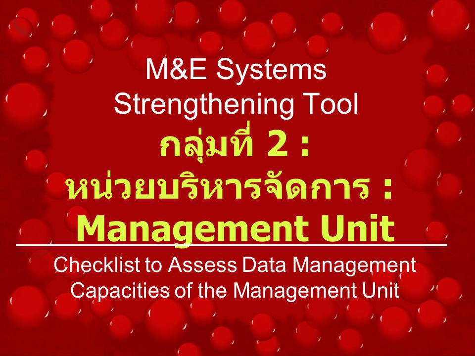 M&E Systems Strengthening Tool Checklist to Assess Data Management Capacities of the Management Unit กลุ่มที่ 2 : หน่วยบริหารจัดการ : Management Unit