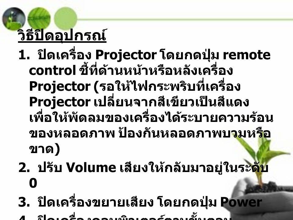 วิธีปิดอุปกรณ์ 1. ปิดเครื่อง Projector โดยกดปุ่ม remote control ชี้ที่ด้านหน้าหรือหลังเครื่อง Projector ( รอให้ไฟกระพริบที่เครื่อง Projector เปลี่ยนจา