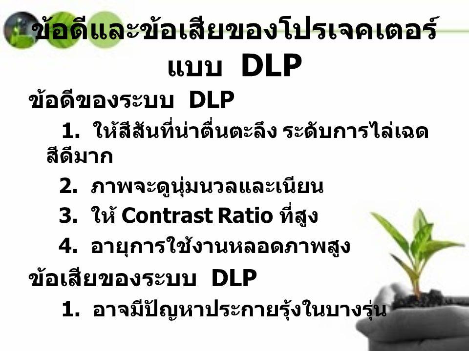 ข้อดีและข้อเสียของโปรเจคเตอร์ แบบ DLP ข้อดีของระบบ DLP 1. ให้สีสันที่น่าตื่นตะลึง ระดับการไล่เฉด สีดีมาก 2. ภาพจะดูนุ่มนวลและเนียน 3. ให้ Contrast Rat