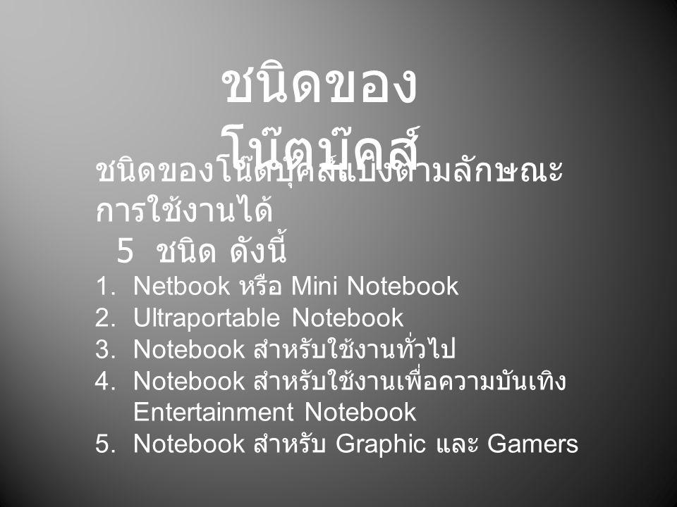 ชนิดของ โน๊ตบุ๊คส์ ชนิดของโน๊ตบุ๊คส์แบ่งตามลักษณะ การใช้งานได้ 5 ชนิด ดังนี้ 1.Netbook หรือ Mini Notebook 2.Ultraportable Notebook 3.Notebook สำหรับใช