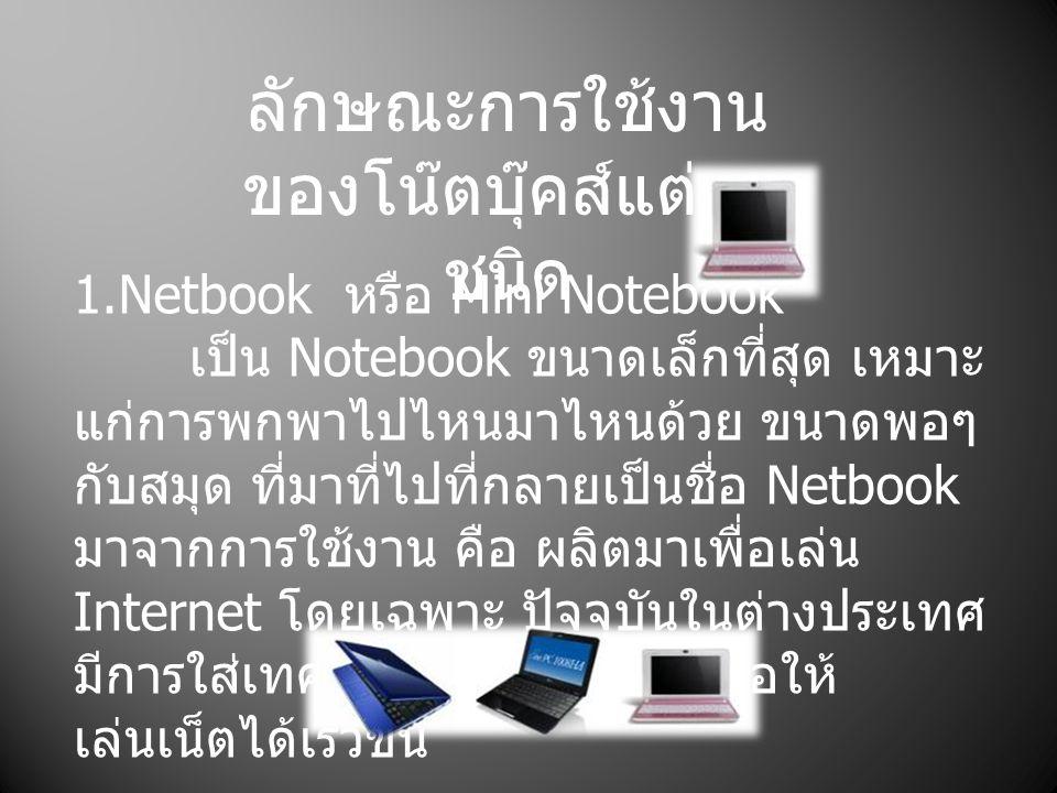 ลักษณะการใช้งาน ของโน๊ตบุ๊คส์แต่ละ ชนิด 1.Netbook หรือ Mini Notebook เป็น Notebook ขนาดเล็กที่สุด เหมาะ แก่การพกพาไปไหนมาไหนด้วย ขนาดพอๆ กับสมุด ที่มา