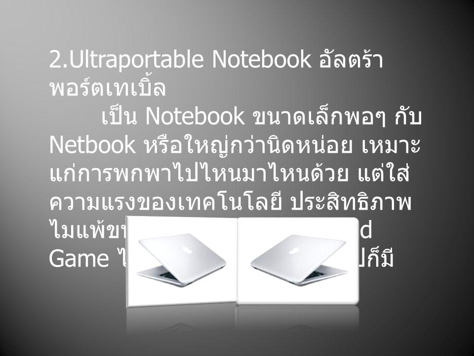 2.Ultraportable Notebook อัลตร้า พอร์ตเทเบิ้ล เป็น Notebook ขนาดเล็กพอๆ กับ Netbook หรือใหญ่กว่านิดหน่อย เหมาะ แก่การพกพาไปไหนมาไหนด้วย แต่ใส่ ความแรง