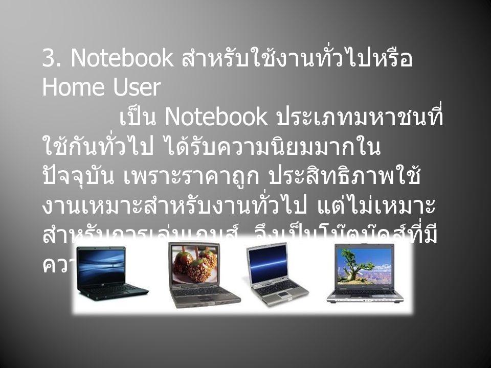 3. Notebook สำหรับใช้งานทั่วไปหรือ Home User เป็น Notebook ประเภทมหาชนที่ ใช้กันทั่วไป ได้รับความนิยมมากใน ปัจจุบัน เพราะราคาถูก ประสิทธิภาพใช้ งานเหม