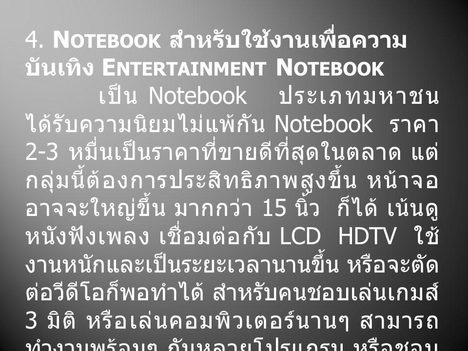 4. N OTEBOOK สำหรับใช้งานเพื่อความ บันเทิง E NTERTAINMENT N OTEBOOK เป็น Notebook ประเภทมหาชน ได้รับความนิยมไม่แพ้กัน Notebook ราคา 2-3 หมื่นเป็นราคาท