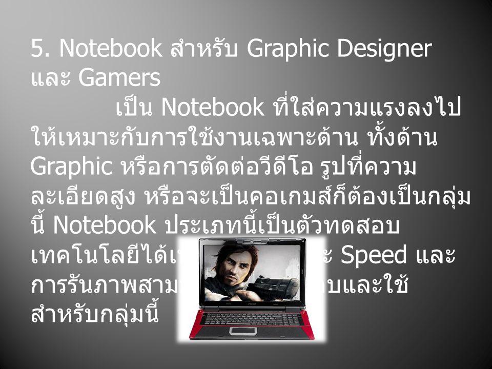 5. Notebook สำหรับ Graphic Designer และ Gamers เป็น Notebook ที่ใส่ความแรงลงไป ให้เหมาะกับการใช้งานเฉพาะด้าน ทั้งด้าน Graphic หรือการตัดต่อวีดีโอ รูปท
