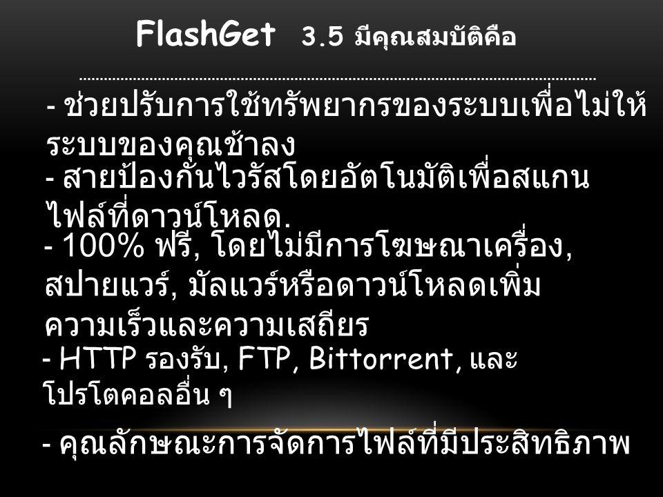 FlashGet 3.5 มีคุณสมบัติคือ - ช่วยปรับการใช้ทรัพยากรของระบบเพื่อไม่ให้ ระบบของคุณช้าลง - สายป้องกันไวรัสโดยอัตโนมัติเพื่อสแกน ไฟล์ที่ดาวน์โหลด.