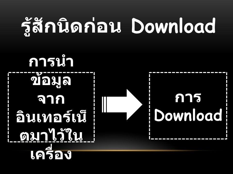 รู้สักนิดก่อน Download การนำ ข้อมูล จาก อินเทอร์เน็ ตมาไว้ใน เครื่อง การ Download