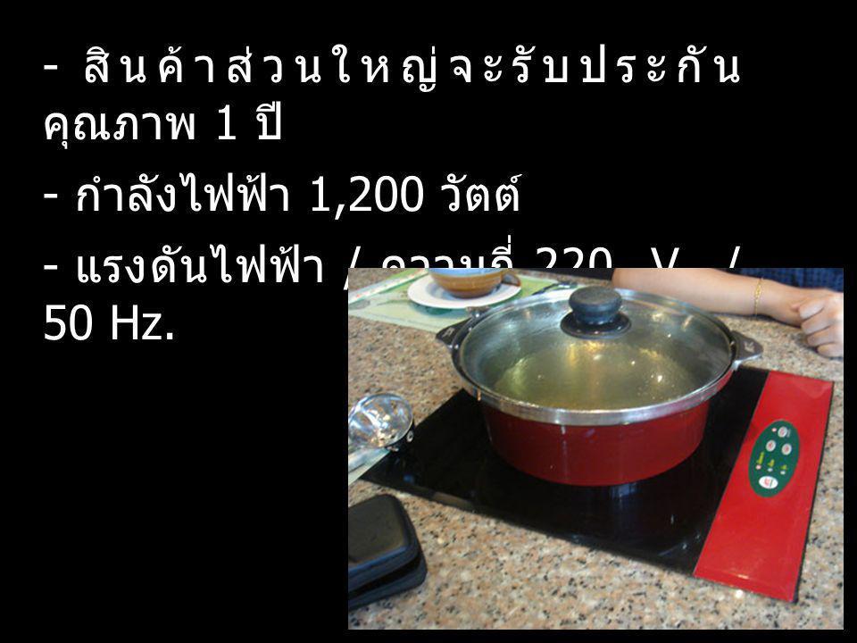 - ใช้ปุ่มปรับอุณหภูมิไปที่ On เพื่อทำการ เปิดเครื่อง - อุปกรณ์สามารถปรับอุณหภูมิได้ง่ายและ สะดวก - ใช้น้ำทำความสะอาดเศษอาหารที่ติด ค้าง - ใช้ฟองน้ำค่อย ๆ เช็ดออก และทำ ความสะอาดอีกครั้งหนึ่งโดยใช้น้ำยาล้าง จาน