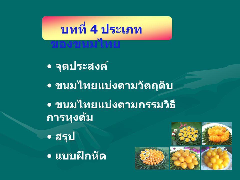 จุดประสงค์ ขนมไทยแบ่งตามวัตถุดิบ ขนมไทยแบ่งตามกรรมวิธี การหุงต้ม สรุป แบบฝึกหัด บทที่ 4 ประเภท ของขนมไทย