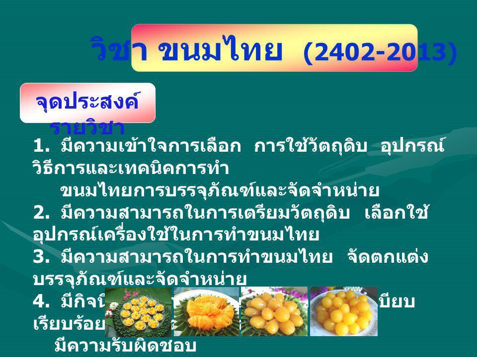 วิชา ขนมไทย (2402-2013) 1. มีความเข้าใจการเลือก การใช้วัตถุดิบ อุปกรณ์ วิธีการและเทคนิคการทำ ขนมไทยการบรรจุภัณฑ์และจัดจำหน่าย 2. มีความสามารถในการเตรี