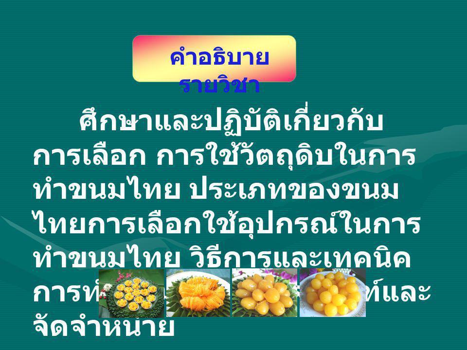 ศึกษาและปฏิบัติเกี่ยวกับ การเลือก การใช้วัตถุดิบในการ ทำขนมไทย ประเภทของขนม ไทยการเลือกใช้อุปกรณ์ในการ ทำขนมไทย วิธีการและเทคนิค การทำขนมไทย บรรจุภัณฑ