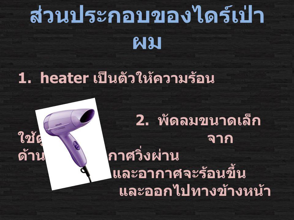ส่วนประกอบของไดร์เป่า ผม 1.heater เป็นตัวให้ความร้อน 2.