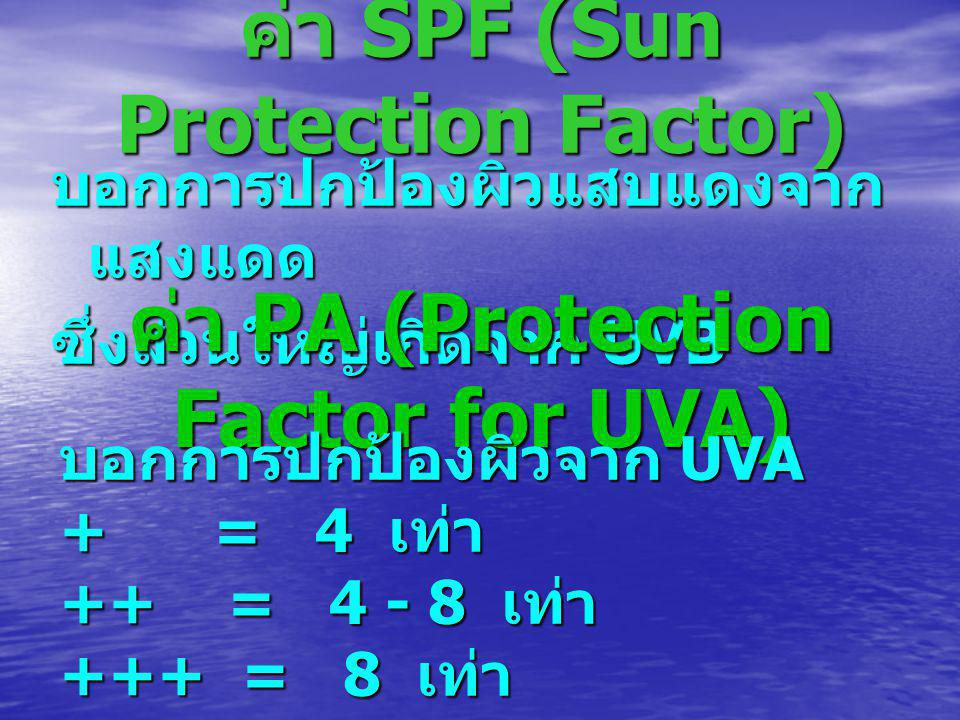 ค่า SPF (Sun Protection Factor) บอกการปกป้องผิวแสบแดงจาก แสงแดด ซึ่งส่วนใหญ่เกิดจาก UVB ค่า PA (Protection Factor for UVA) บอกการปกป้องผิวจาก UVA + = 4 เท่า ++ = 4 - 8 เท่า +++ = 8 เท่า