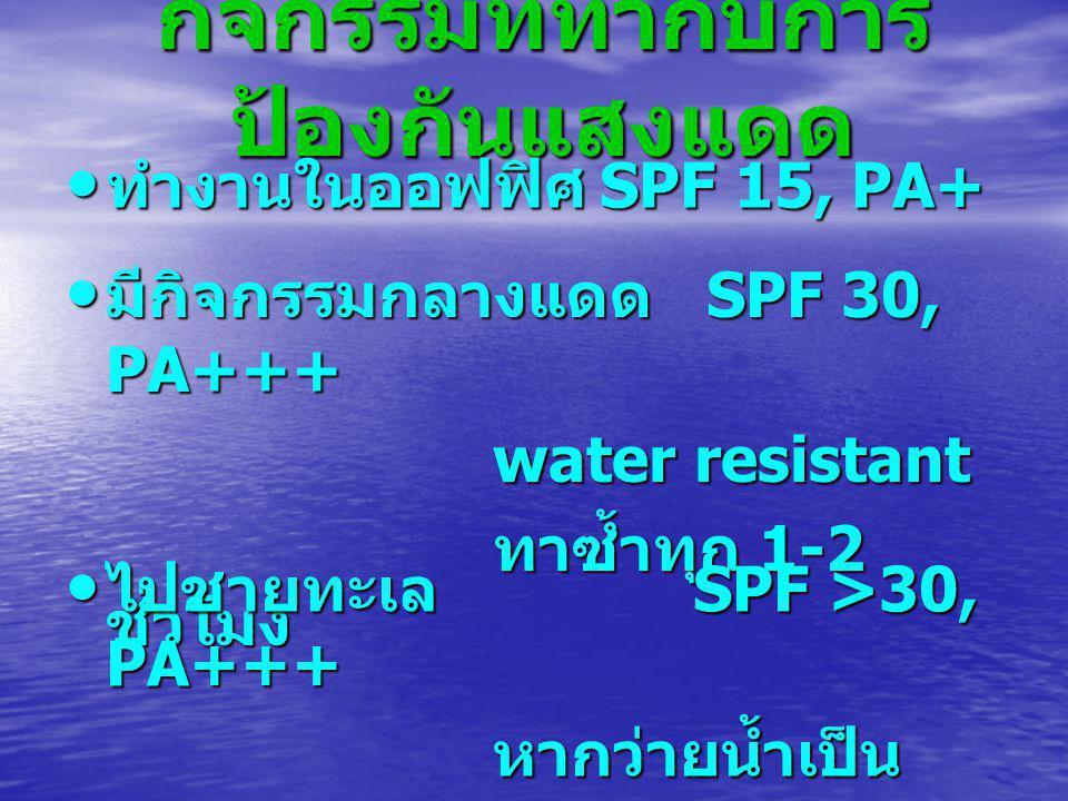 กิจกรรมที่ทำกับการ ป้องกันแสงแดด ทำงานในออฟฟิศ SPF 15, PA+ ทำงานในออฟฟิศ SPF 15, PA+ มีกิจกรรมกลางแดด SPF 30, PA+++ มีกิจกรรมกลางแดด SPF 30, PA+++ water resistant ทาซ้ำทุก 1-2 ชั่วโมง ไปชายทะเล SPF >30, PA+++ ไปชายทะเล SPF >30, PA+++ หากว่ายน้ำเป็น water proof ทาซ้ำทุก 80 นาที