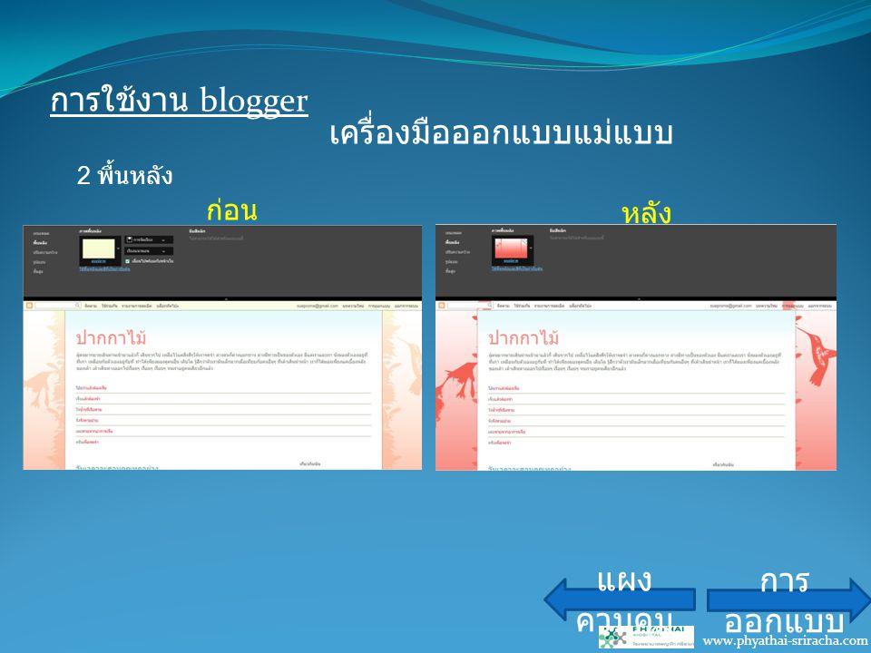 การใช้งาน blogger www.phyathai-sriracha.com เครื่องมือออกแบบแม่แบบ แผง ควบคุม การ ออกแบบ ก่อน หลัง 2 พื้นหลัง