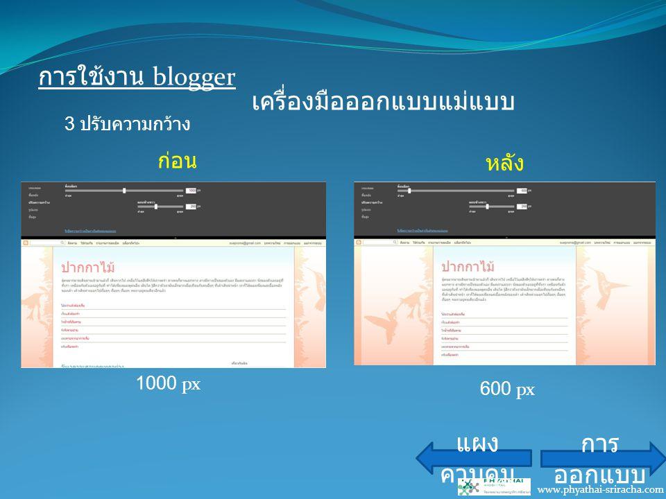 การใช้งาน blogger www.phyathai-sriracha.com เครื่องมือออกแบบแม่แบบ แผง ควบคุม การ ออกแบบ ก่อน หลัง 3 ปรับความกว้าง 1000 px 600 px