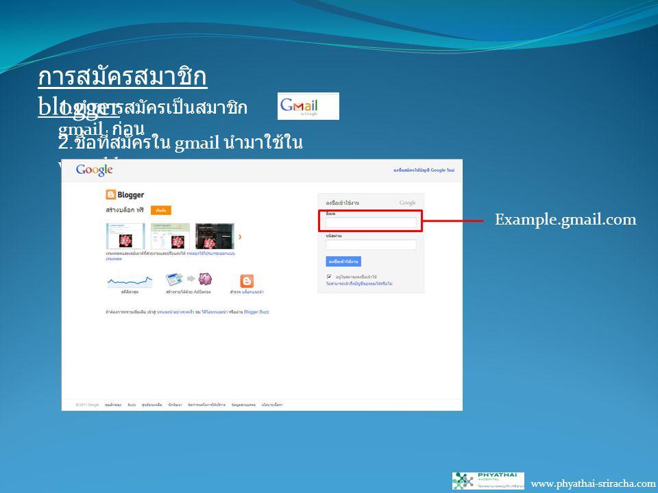 การสมัครสมาชิก blogger 1. ทำการสมัครเป็นสมาชิก gmail ก่อน 2. ชื่อที่สมัครใน gmail นำมาใช้ใน www.blogger.com Example.gmail.com www.phyathai-sriracha.co