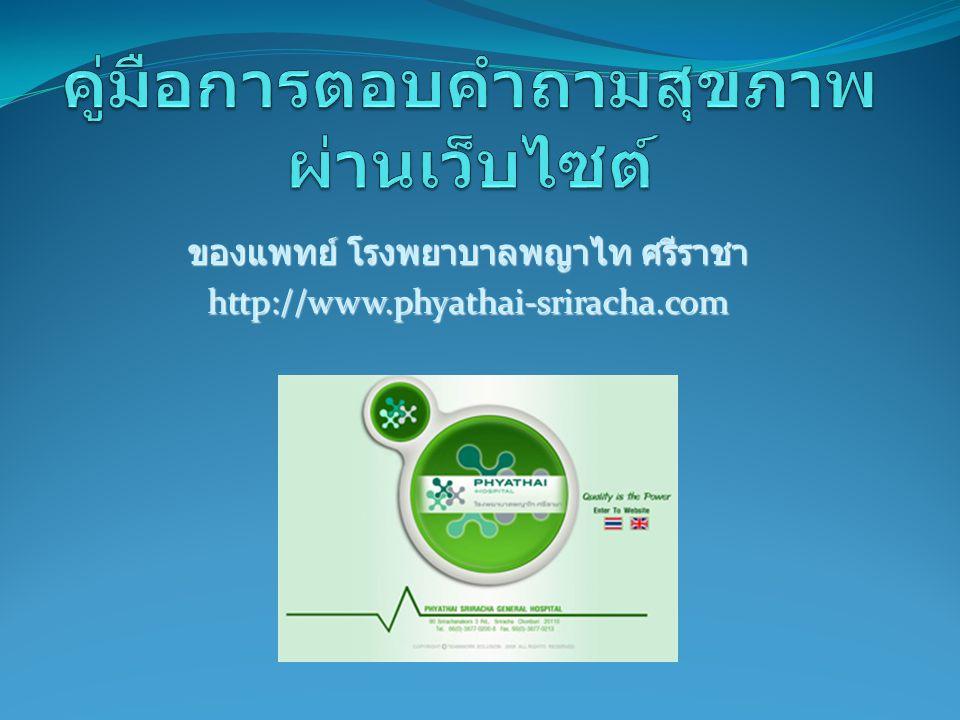 เข้าเว็บไซต์ คลิก เลือก หน้า ภาษาไทย กรอก URL ของเว็บไซต์โรงพยาบาลดังนี้ http://www.phyathai- sriracha.com ในช่อง Address http://www.phyathai- sriracha.com