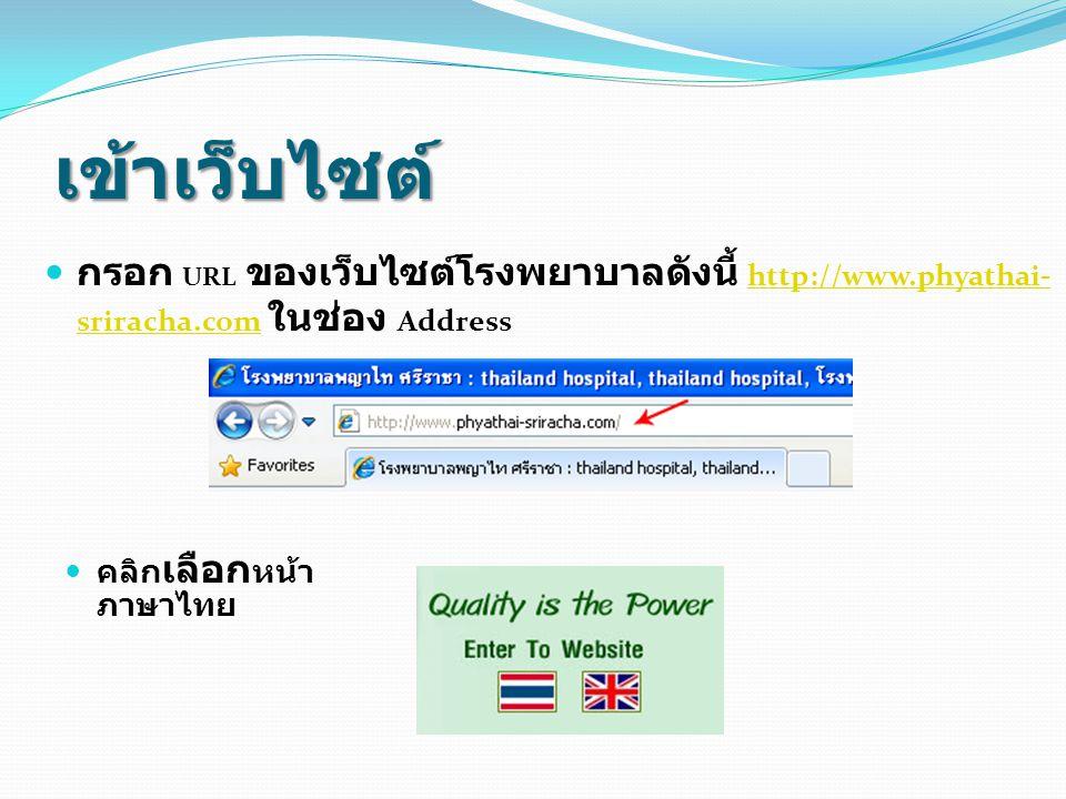 เข้าเว็บไซต์ คลิก เลือก หน้า ภาษาไทย กรอก URL ของเว็บไซต์โรงพยาบาลดังนี้ http://www.phyathai- sriracha.com ในช่อง Address http://www.phyathai- srirach