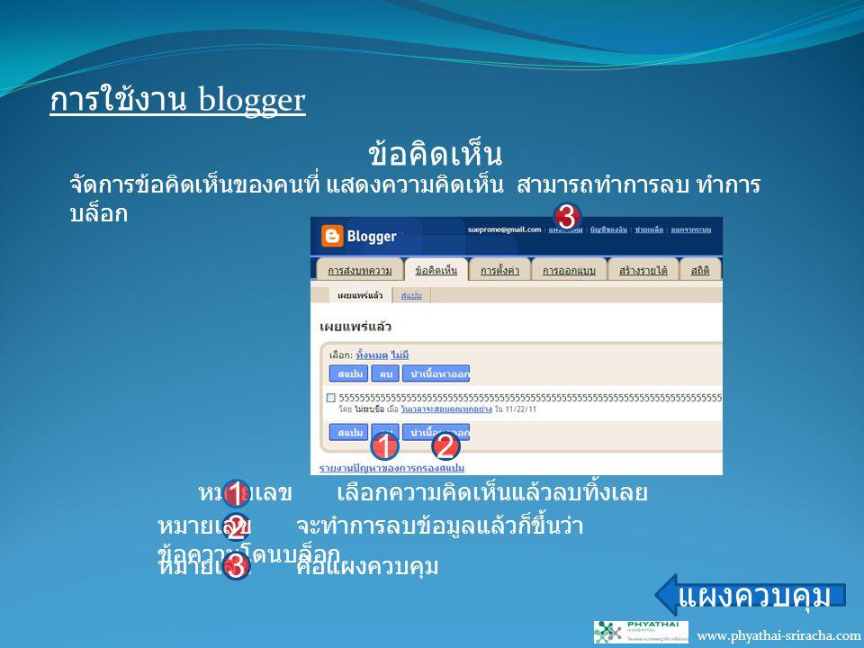 การใช้งาน blogger www.phyathai-sriracha.com ข้อคิดเห็น แผงควบคุม หมายเลข เลือกความคิดเห็นแล้วลบทิ้งเลย 1 2 หมายเลข จะทำการลบข้อมูลแล้วก็ขึ้นว่า ข้อความโดนบล็อก 3 หมายเลข คือแผงควบคุม 3 21 จัดการข้อคิดเห็นของคนที่ แสดงความคิดเห็น สามารถทำการลบ ทำการ บล็อก
