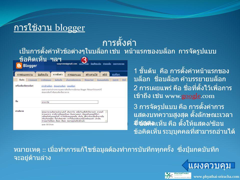 การใช้งาน blogger www.phyathai-sriracha.com การตั้งค่า แผงควบคุม 3 21 เป็นการตั้งค่าหัวข้อต่างๆในบล็อก เช่น หน้าแรกของบล็อก การจัดรูปแบบ ข้อคิดเห็น ฯลฯ 1 ขั้นต้น คือ การตั้งค่าหน้าแรกของ บล็อก ชื่อบล็อก คำบรรยายบล็อก 2 การเผยแพร่ คือ ชื่อที่ตั้งไว้เพื่อการ เข้าถึง เช่น www.google.com 3 การจัดรูปแบบ คือ การตั้งค่าการ แสดงบทความสูงสุด ตั้งลักษณะเวลา ที่แสดง 4 ข้อคิดเห็น คือ ตั้งให้แสดง / ซ้อน ข้อคิดเห็น ระบุบุคคลที่สามารถอ่านได้ หมายเหตุ :: เมื่อทำการแก้ไขข้อมูลต้องทำการบันทึกทุกครั้ง ซึ่งปุ่มกดบันทึก จะอยู่ด้านล่าง