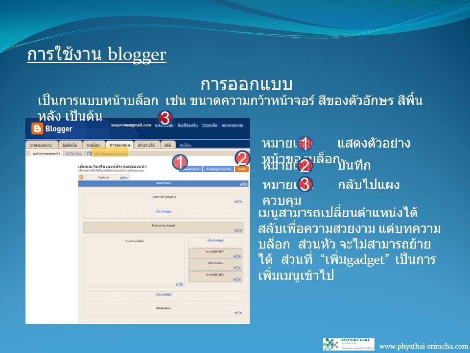 การใช้งาน blogger www.phyathai-sriracha.com การออกแบบ 3 เป็นการแบบหน้าบล็อก เช่น ขนาดความกว้าหน้าจอร์ สีของตัวอักษร สีพื้น หลัง เป็นต้น 1 2 หมายเลข แสดงตัวอย่าง หน้าของบล็อก 1 หมายเลข บันทึก 2 หมายเลข กลับไปแผง ควบคุม 3 เมนูสามารถเปลี่ยนตำแหน่งได้ สลับเพื่อความสวยงาม แต่บทความ บล็อก ส่วนหัว จะไม่สามารถย้าย ได้ ส่วนที่ เพิ่ม gadget เป็นการ เพิ่มเมนูเข้าไป