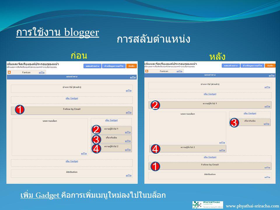 การใช้งาน blogger www.phyathai-sriracha.com การสลับตำแหน่ง เพิ่ม Gadget คือการเพิ่มเมนูใหม่ลงไปในบล็อก 1 2 3 4 1 2 3 4 ก่อน หลัง