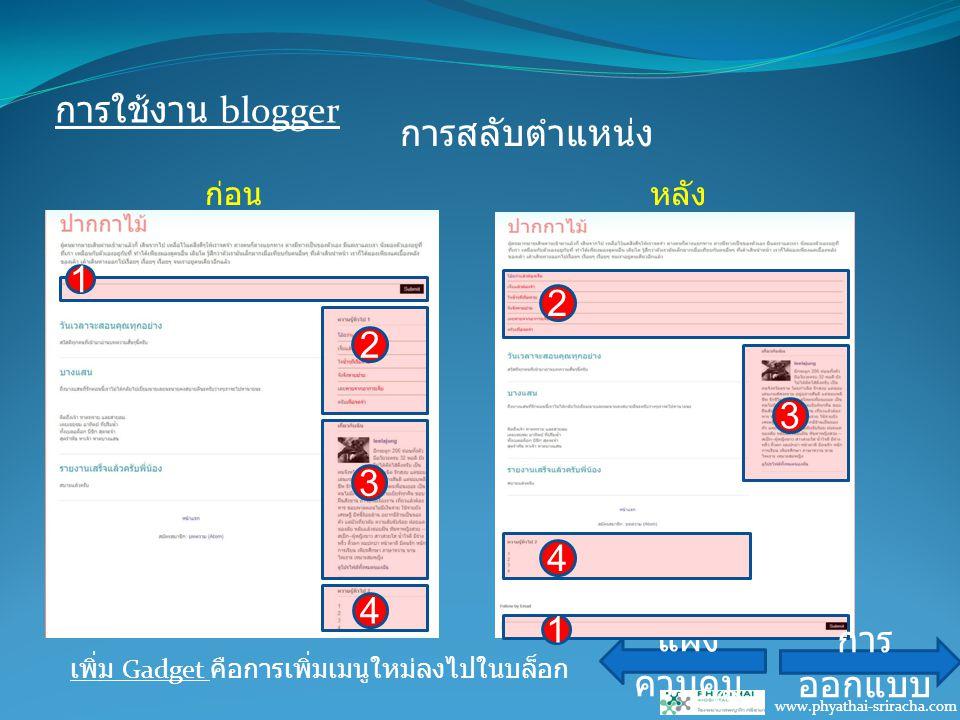 การใช้งาน blogger www.phyathai-sriracha.com การสลับตำแหน่ง แผง ควบคุม เพิ่ม Gadget คือการเพิ่มเมนูใหม่ลงไปในบล็อก 1 2 3 4 2 1 3 4 ก่อนหลัง การ ออกแบบ