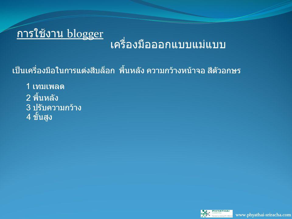การใช้งาน blogger www.phyathai-sriracha.com เครื่องมือออกแบบแม่แบบ เป็นเครื่องมือในการแต่งสีบล็อก พื้นหลัง ความกว้างหน้าจอ สีตัวอกษร 1 เทมเพลต 2 พื้นหลัง 3 ปรับความกว้าง 4 ขั้นสูง