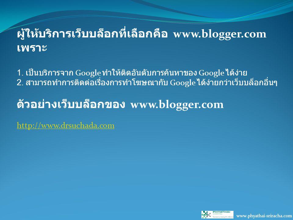 www.phyathai-sriracha.com ผู้ให้บริการเว็บบล็อกที่เลือกคือ www.blogger.com เพราะ 1.