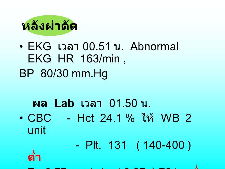EKG เวลา 00.51 น. Abnormal EKG HR 163/min, BP 80/30 mm.Hg ผล Lab เวลา 01.50 น. CBC - Hct 24.1 % ให้ WB 2 unit - Plt. 131 ( 140-400 ) ต่ำ T 3 0.77 mg/m