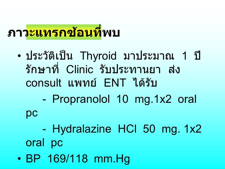 ประวัติเป็น Thyroid มาประมาณ 1 ปี รักษาที่ Clinic รับประทานยา ส่ง consult แพทย์ ENT ได้รับ - Propranolol 10 mg.1x2 oral pc - Hydralazine HCl 50 mg. 1x
