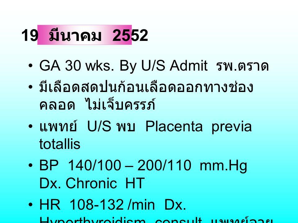 GA 30 wks. By U/S Admit รพ. ตราด มีเลือดสดปนก้อนเลือดออกทางช่อง คลอด ไม่เจ็บครรภ์ แพทย์ U/S พบ Placenta previa totallis BP 140/100 – 200/110 mm.Hg Dx.