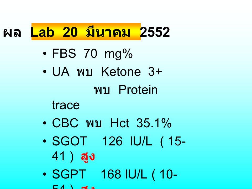 FBS 70 mg% UA พบ Ketone 3+ พบ Protein trace CBC พบ Hct 35.1% SGOT 126 IU/L ( 15- 41 ) สูง SGPT 168 IU/L ( 10- 54 ) สูง ALK 147 U/L ผล Lab 20 มีนาคม 25