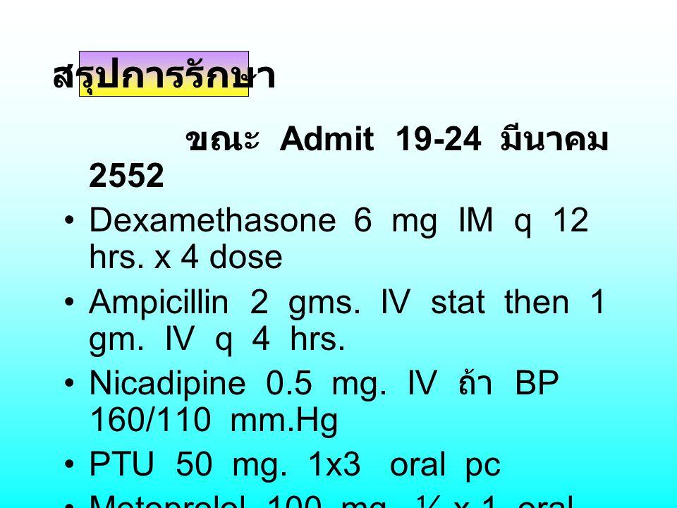 ขณะ Admit 19-24 มีนาคม 2552 Dexamethasone 6 mg IM q 12 hrs. x 4 dose Ampicillin 2 gms. IV stat then 1 gm. IV q 4 hrs. Nicadipine 0.5 mg. IV ถ้า BP 160
