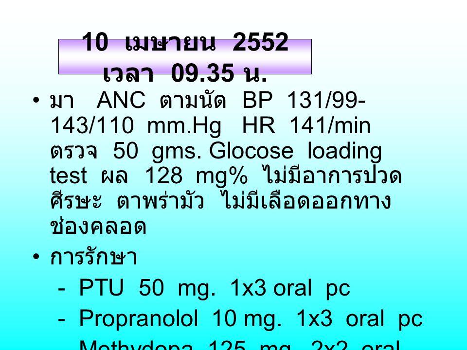 มา ANC ตามนัด BP 131/99- 143/110 mm.Hg HR 141/min ตรวจ 50 gms. Glocose loading test ผล 128 mg% ไม่มีอาการปวด ศีรษะ ตาพร่ามัว ไม่มีเลือดออกทาง ช่องคลอด