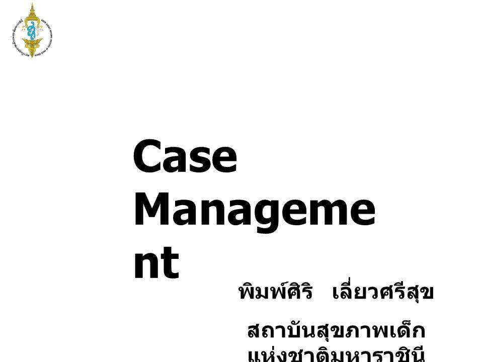 Case Manageme nt พิมพ์ศิริ เลี่ยวศรีสุข สถาบันสุขภาพเด็ก แห่งชาติมหาราชินี