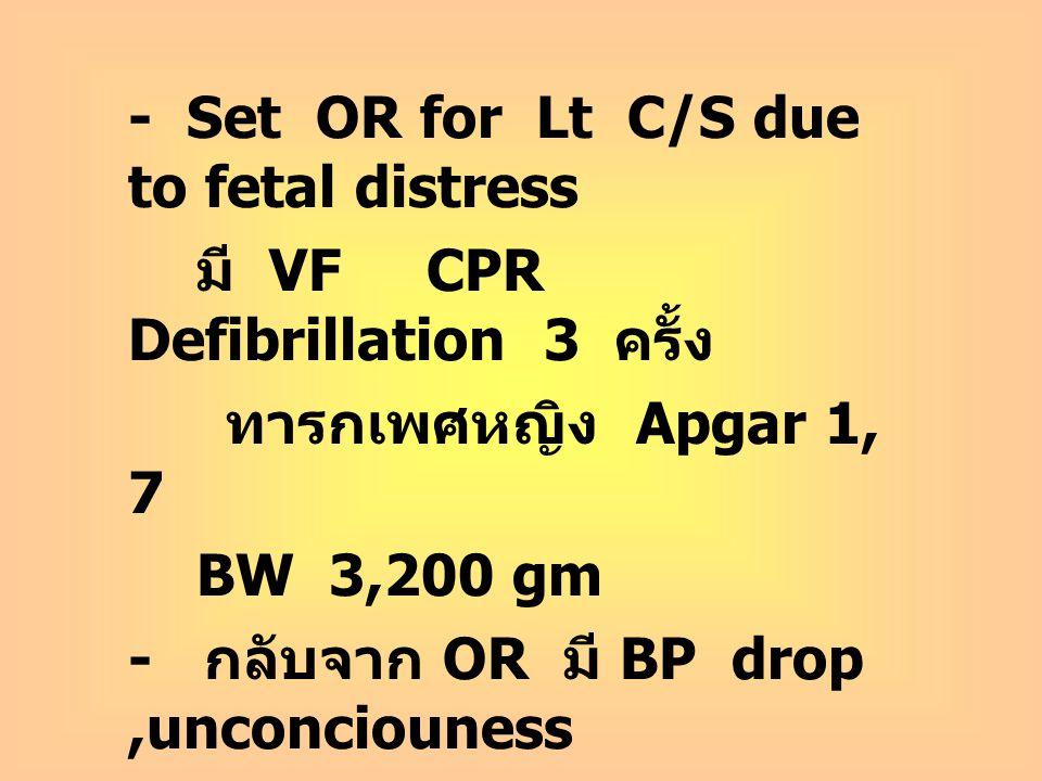 - Set OR for Lt C/S due to fetal distress มี VF CPR Defibrillation 3 ครั้ง ทารกเพศหญิง Apgar 1, 7 BW 3,200 gm - กลับจาก OR มี BP drop,unconciouness