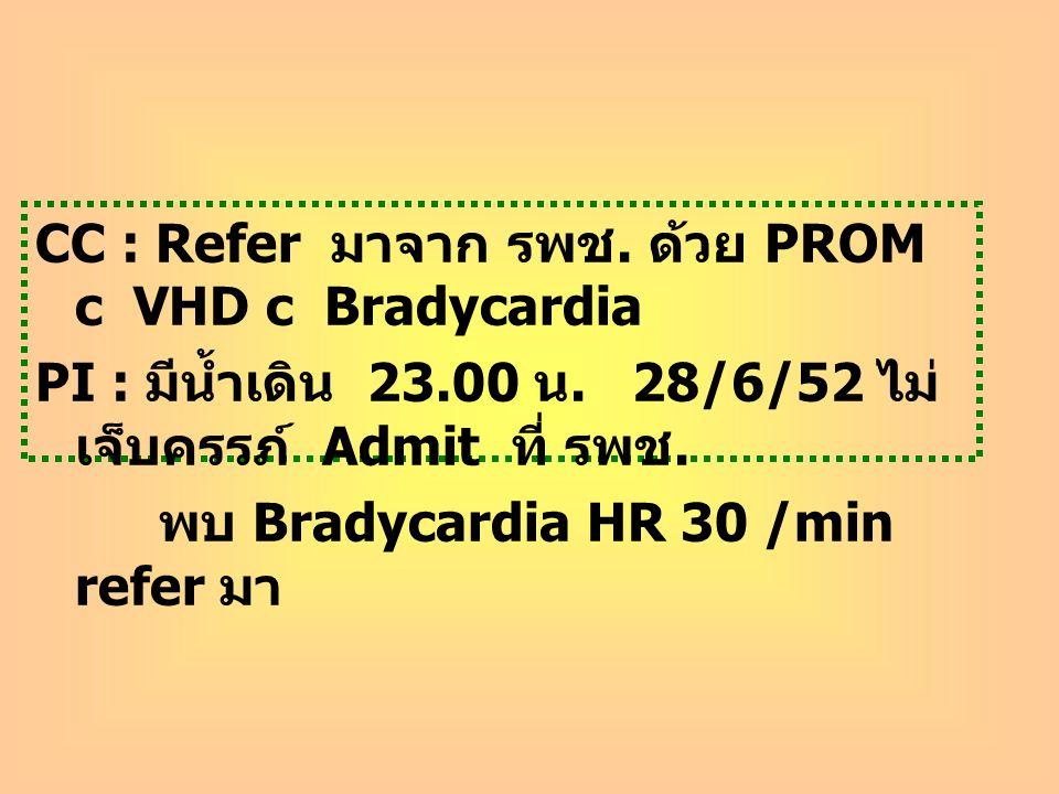 CC : Refer มาจาก รพช. ด้วย PROM c VHD c Bradycardia PI : มีน้ำเดิน 23.00 น. 28/6/52 ไม่ เจ็บครรภ์ Admit ที่ รพช. พบ Bradycardia HR 30 /min refer มา