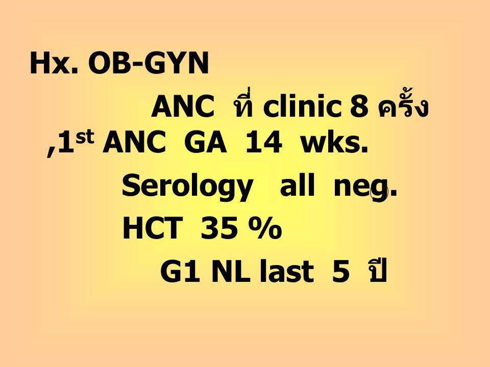 Hx. OB-GYN ANC ที่ clinic 8 ครั้ง,1 st ANC GA 14 wks. Serology all neg. HCT 35 % G1 NL last 5 ปี