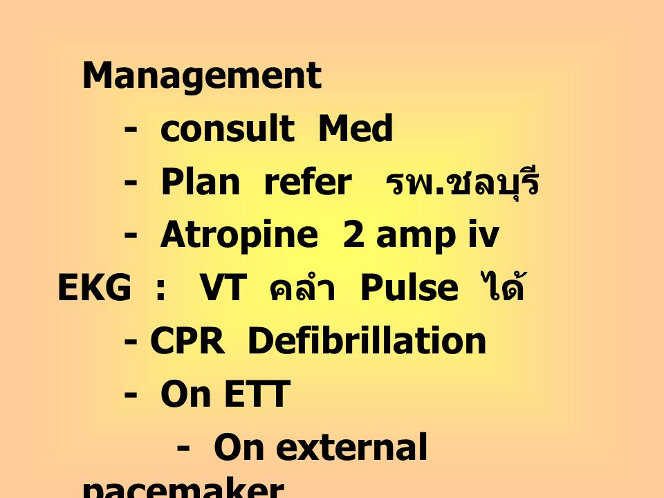 Management - consult Med - Plan refer รพ. ชลบุรี - Atropine 2 amp iv EKG : VT คลำ Pulse ได้ - CPR Defibrillation - On ETT - On external pacemaker