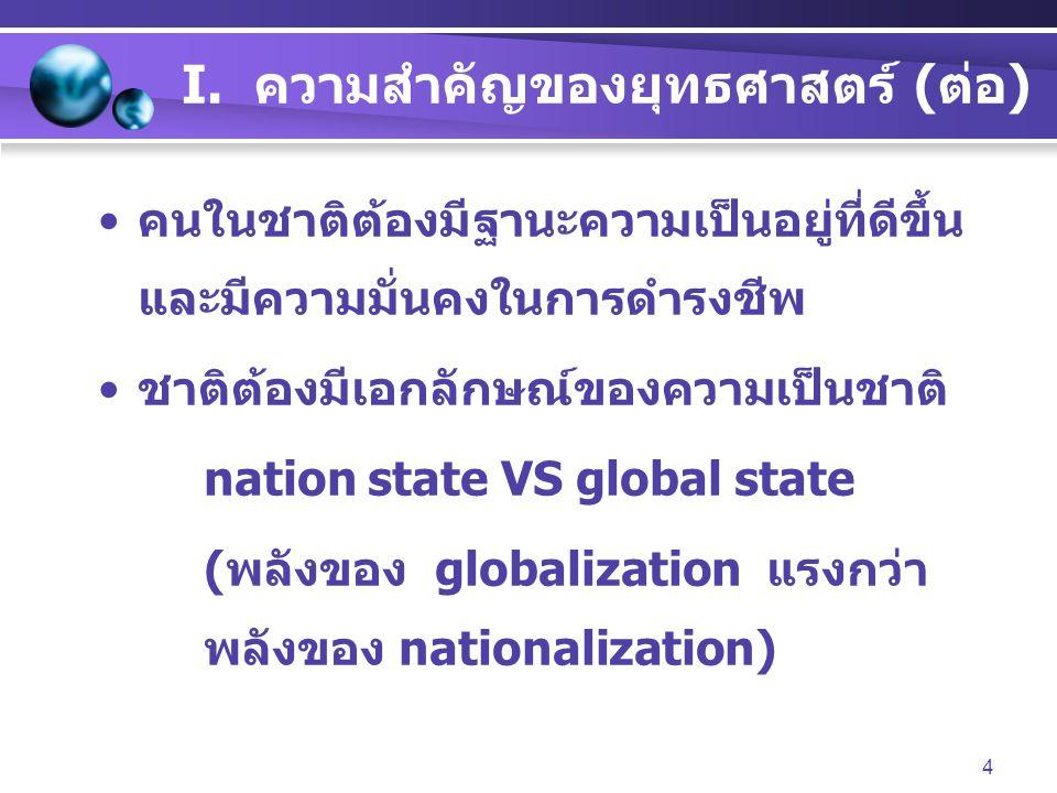 4 I. ความสำคัญของยุทธศาสตร์ (ต่อ) คนในชาติต้องมีฐานะความเป็นอยู่ที่ดีขึ้น และมีความมั่นคงในการดำรงชีพ ชาติต้องมีเอกลักษณ์ของความเป็นชาติ nation state