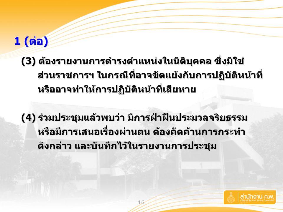 16 1 (ต่อ) 1 (ต่อ) (3) ต้องรายงานการดำรงตำแหน่งในนิติบุคคล ซึ่งมิใช่ ส่วนราชการฯ ในกรณีที่อาจขัดแย้งกับการปฏิบัติหน้าที่ หรืออาจทำให้การปฏิบัติหน้าที่
