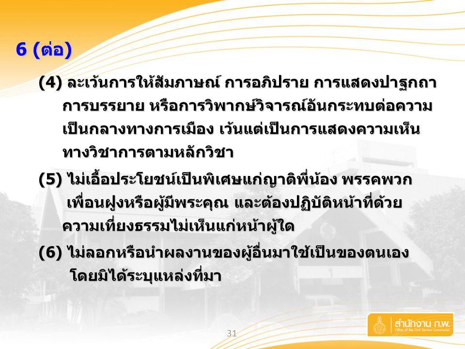 31 6 (ต่อ) (4) ละเว้นการให้สัมภาษณ์ การอภิปราย การแสดงปาฐกถา การบรรยาย หรือการวิพากษ์วิจารณ์อันกระทบต่อความ เป็นกลางทางการเมือง เว้นแต่เป็นการแสดงความ